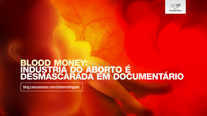 blood-money-industria-do-aborto-e-desmascarada-em-documentario-cleber-rodrigues-blog-cancao-nova