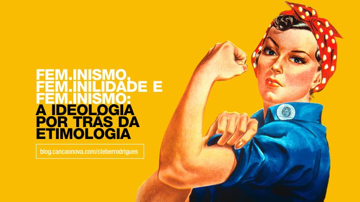 feminismo-feminilidade-feminino-etmologia-cleberrodrigues-cancaonova