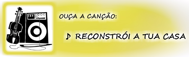 """Clique aqui para ouvir a música """"RECONSTRÓI A TUA CASA"""""""