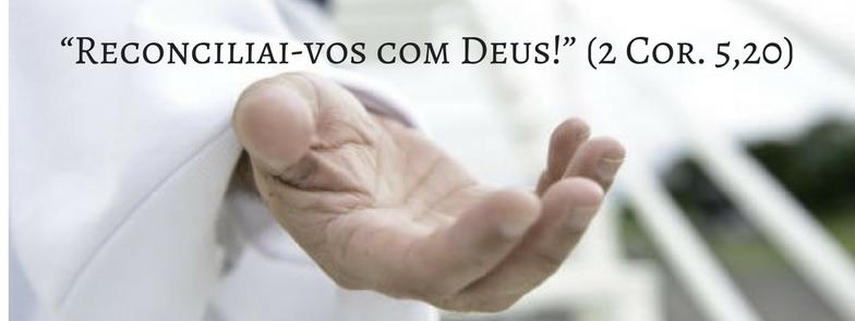 """""""Reconciliai-vos com Deus!"""" (2 Cor. 5,20)"""